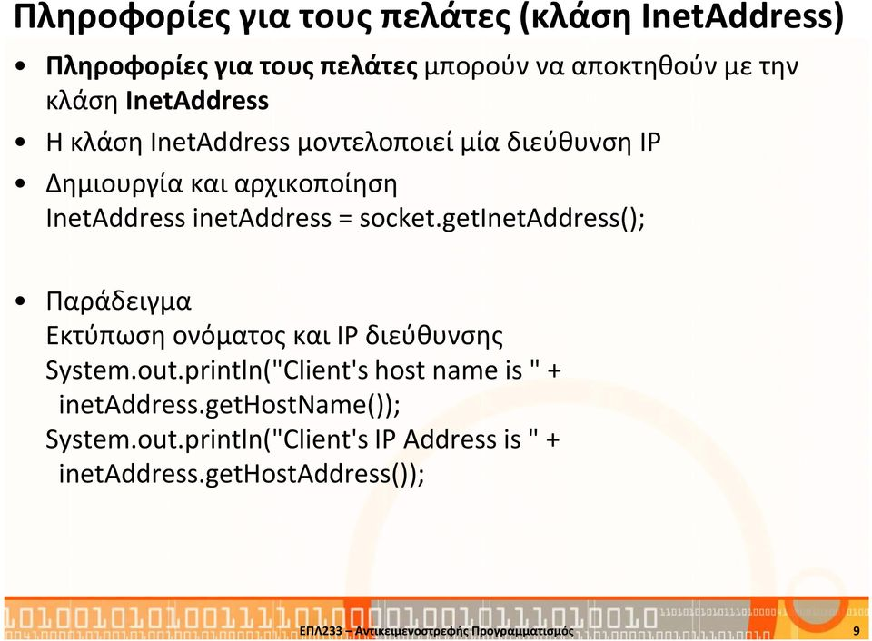 "getinetaddress(); Παράδειγμα Εκτύπωση ονόματος και IP διεύθυνσης System.out.println(""Client's host name is "" + inetaddress."