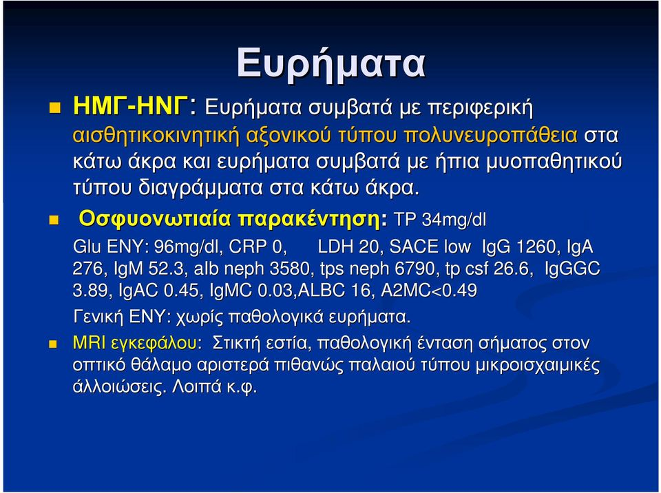 Οσφυονωτιαία παρακέντηση: TP 34mg/dl Glu ENY: 96mg/dl, CRP 0, LDH 20, SACE low IgG 1260, IgA 276, IgM 52.
