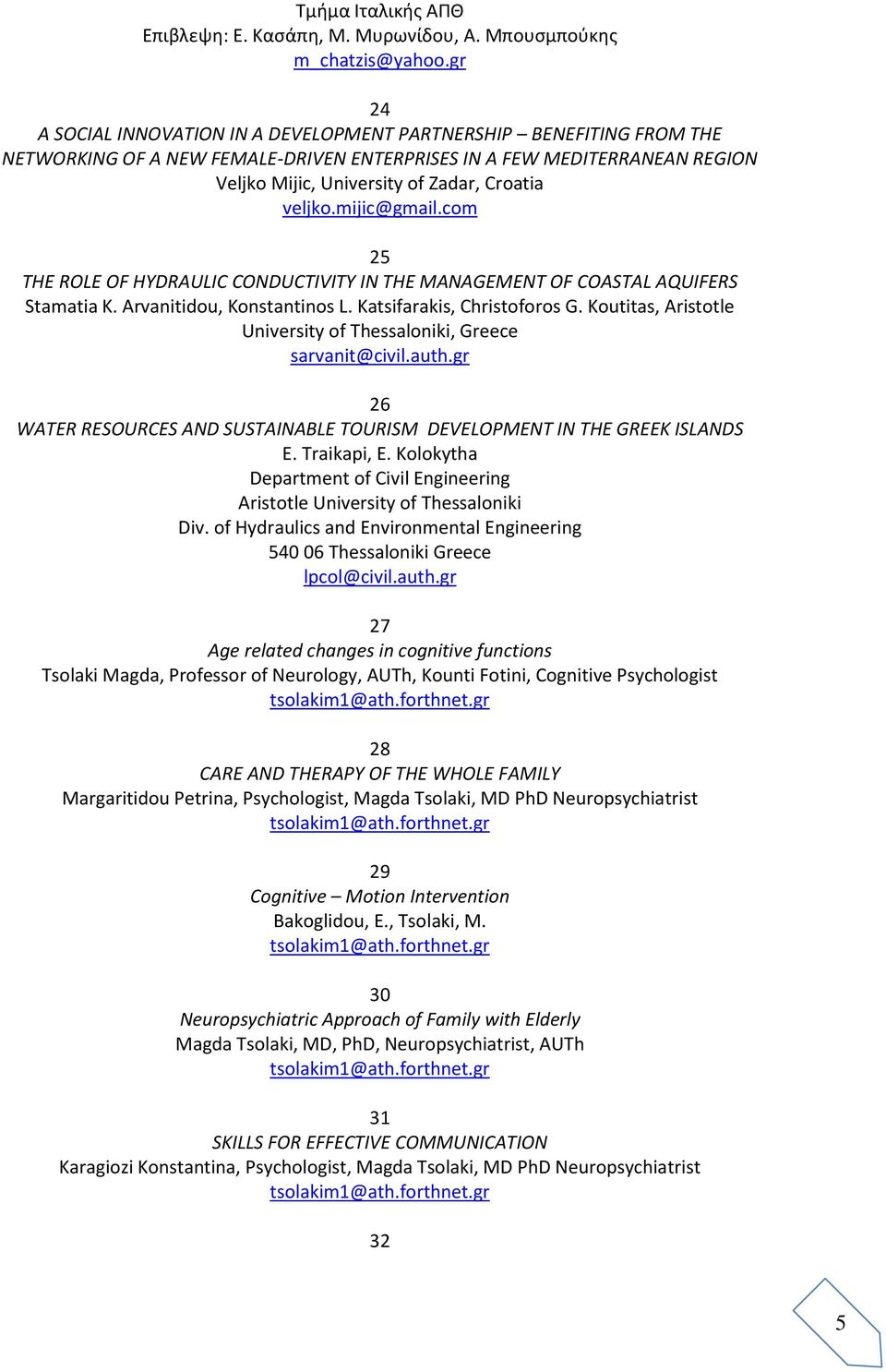 veljko.mijic@gmail.com 25 THE ROLE OF HYDRAULIC CONDUCTIVITY IN THE MANAGEMENT OF COASTAL AQUIFERS Stamatia K. Arvanitidou, Konstantinos L. Katsifarakis, Christoforos G.