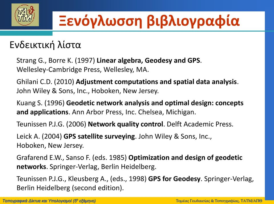 Ann Arbor Press, Inc. Chelsea, Michigan. Teunissen P.J.G. (2006) Νetwork quality control. Delft Academic Press. Leick A. (2004) GPS satellite surveying. John Wiley & Sons, Inc.