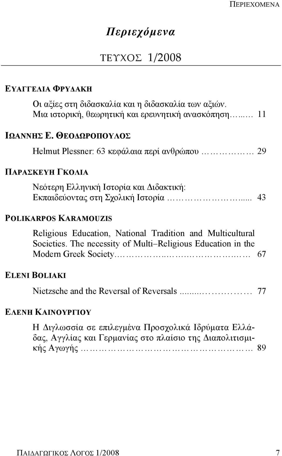 .. 43 POLIKARPOS KARAMOUZIS Religious Education, National Tradition and Multicultural Societies. The necessity of Multi Religious Education in the Modern Greek Society.