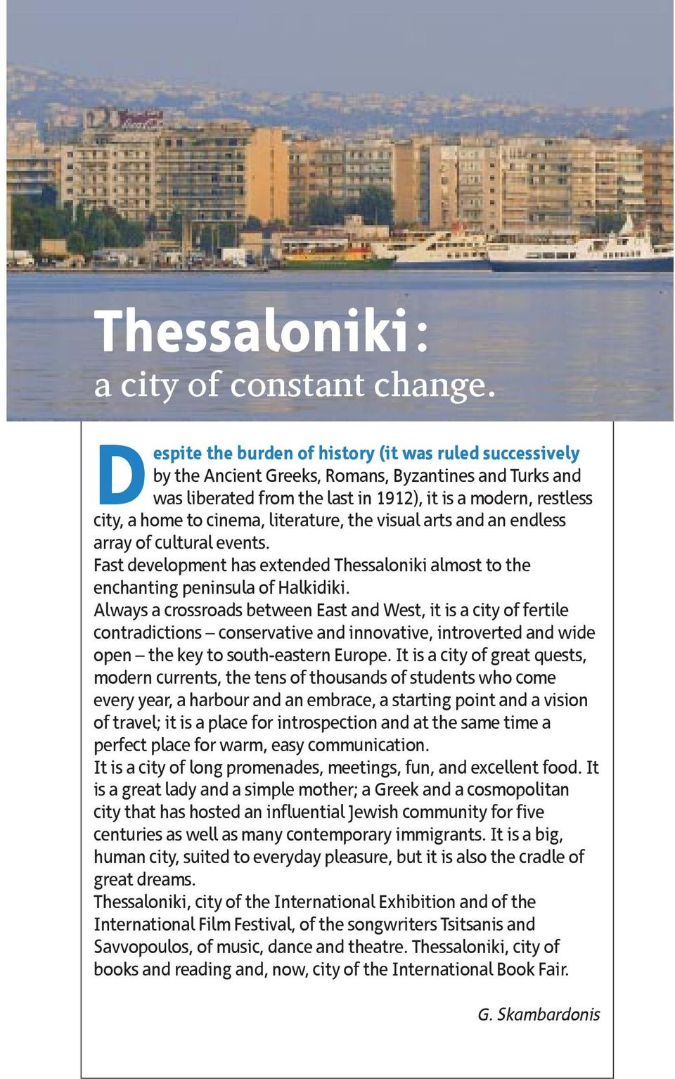 literature, the visual arts and an endless array of cultural events. Fast development has extended Thessaloniki almost to the enchanting peninsula of Halkidiki.