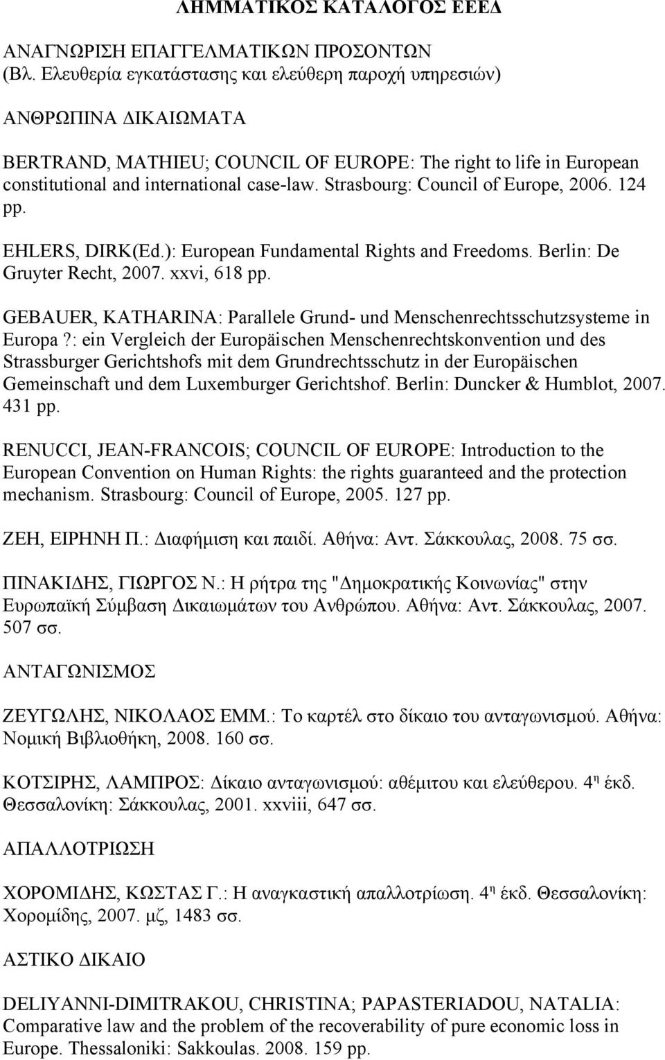 Strasbourg: Council of Europe, 2006. 124 pp. EHLERS, DIRK(Ed.): European Fundamental Rights and Freedoms. Berlin: De Gruyter Recht, 2007. xxvi, 618 pp.