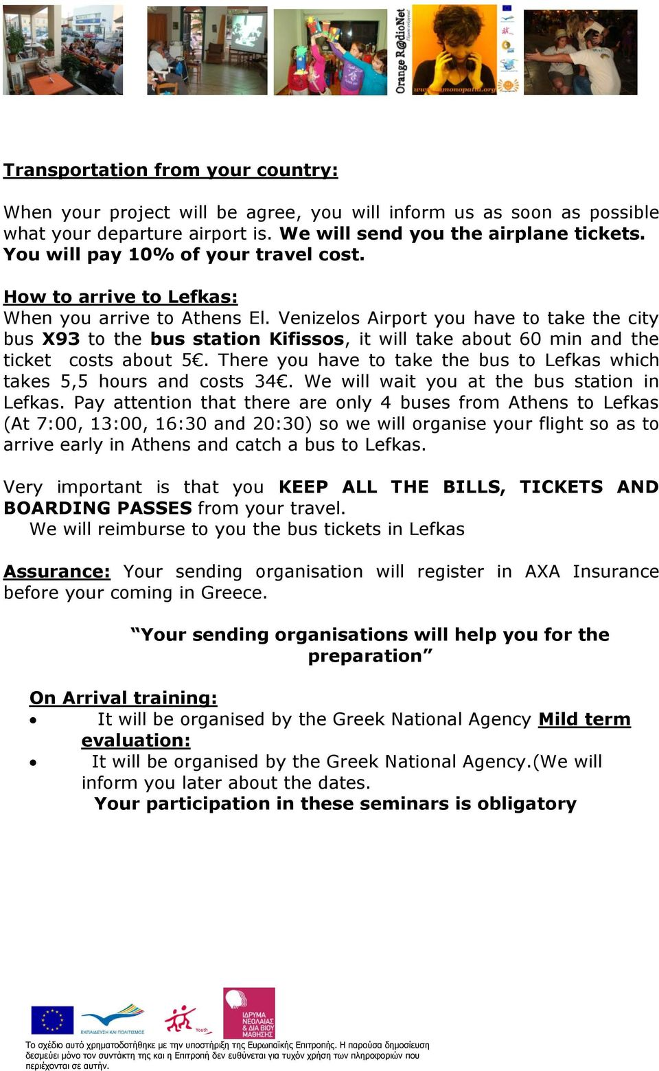 Venizelos Airport you have to take the city bus X93 to the bus station Kifissos, it will take about 60 min and the ticket costs about 5.