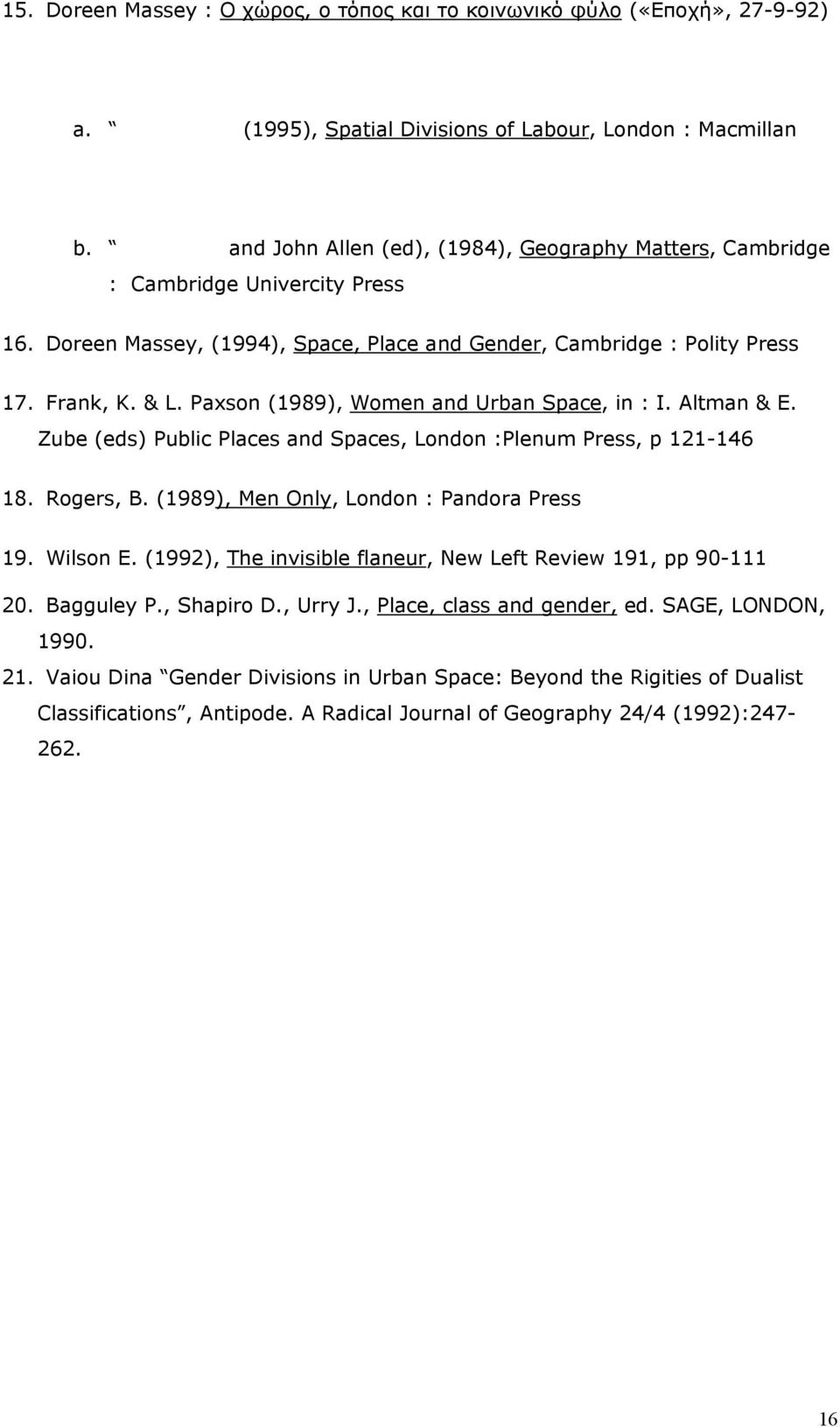 Paxson (1989), Women and Urban Space, in : I. Altman & E. Zube (eds) Public Places and Spaces, London :Plenum Press, p 121-146 18. Rogers, B. (1989), Men Only, London : Pandora Press 19. Wilson E.