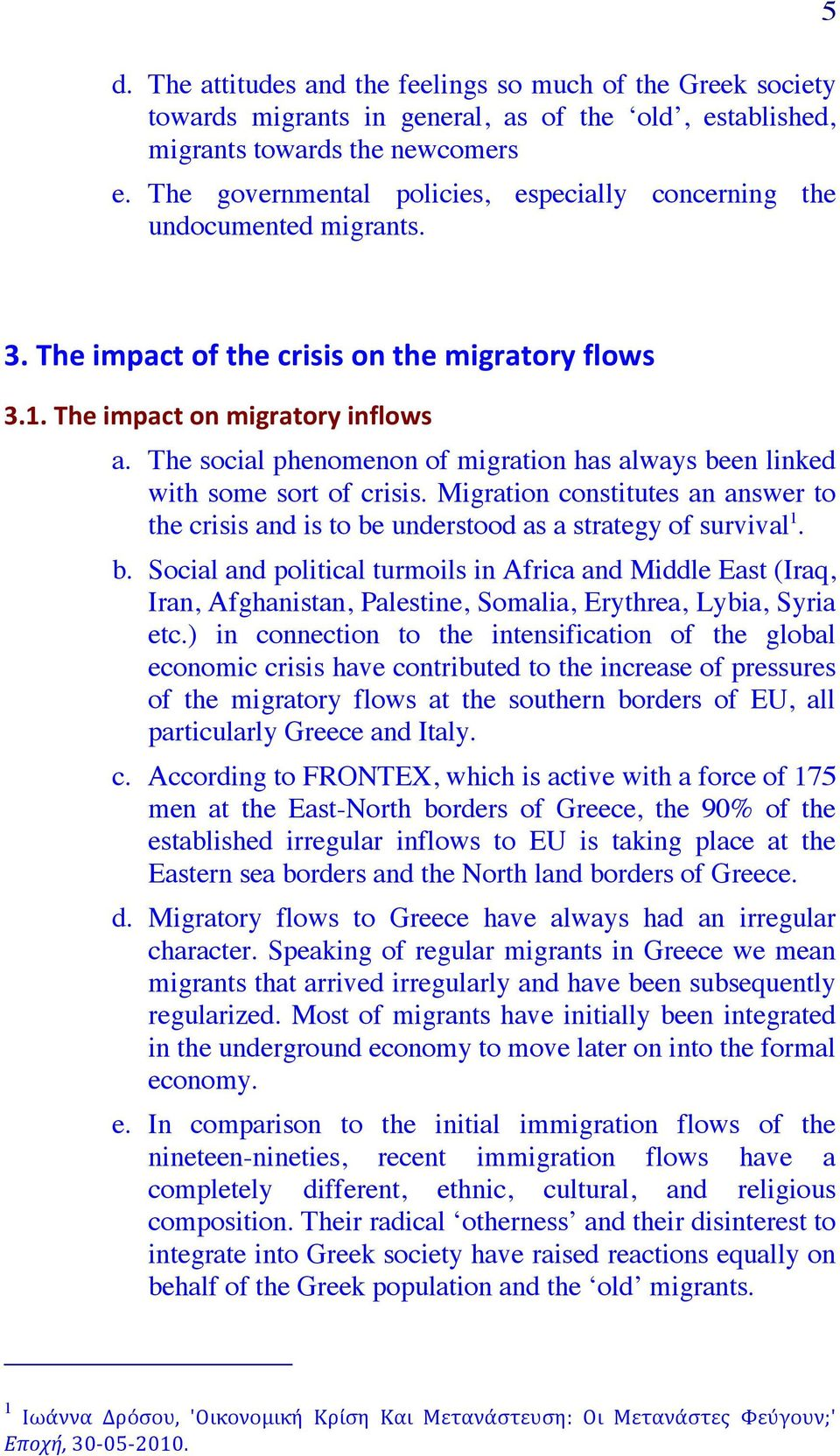 The social phenomenon of migration has always been linked with some sort of crisis. Migration constitutes an answer to the crisis and is to be understood as a strategy of survival 1. b. Social and political turmoils in Africa and Middle East (Iraq, Iran, Afghanistan, Palestine, Somalia, Erythrea, Lybia, Syria etc.