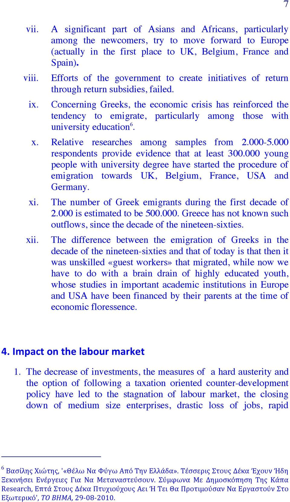 Concerning Greeks, the economic crisis has reinforced the tendency to emigrate, particularly among those with university education 6. x. Relative researches among samples from 2.000-5.