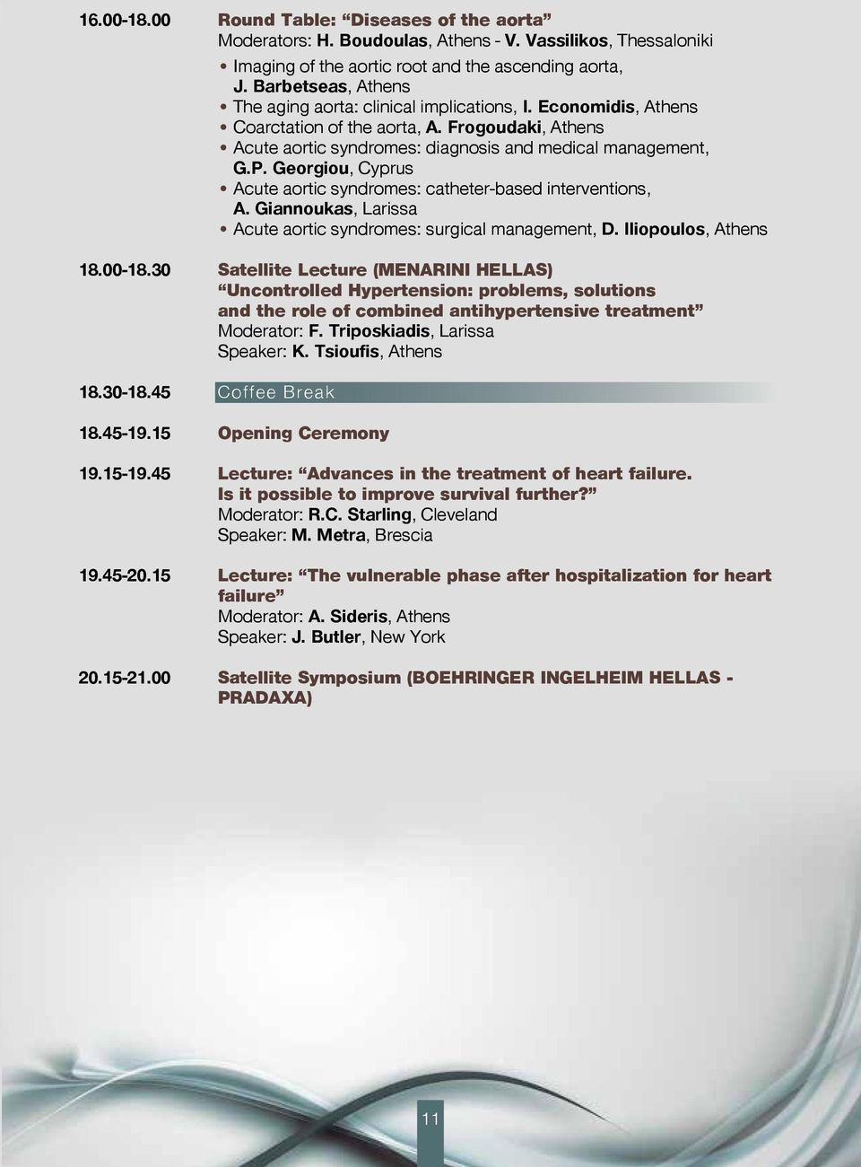 Georgiou, Cyprus Acute aortic syndromes: catheter-based interventions, A. Giannoukas, Larissa Acute aortic syndromes: surgical management, D. Iliopoulos, Athens 18.00-18.