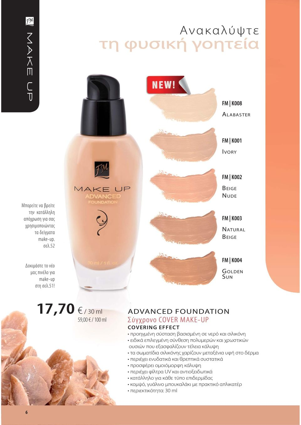 CINNAMON IVORY FM K002 BEIGE NUDE FM K003 NATURAL BEIGE FM K004 GOLDEN SUN 17,70 / 30 ml 59,00 / 100 ml ADVANCED FOUNDATION Σύγχρονο COVER MAKE-UP COVERING EFFECT προηγμένη σύσταση βασισμένη σε νερό