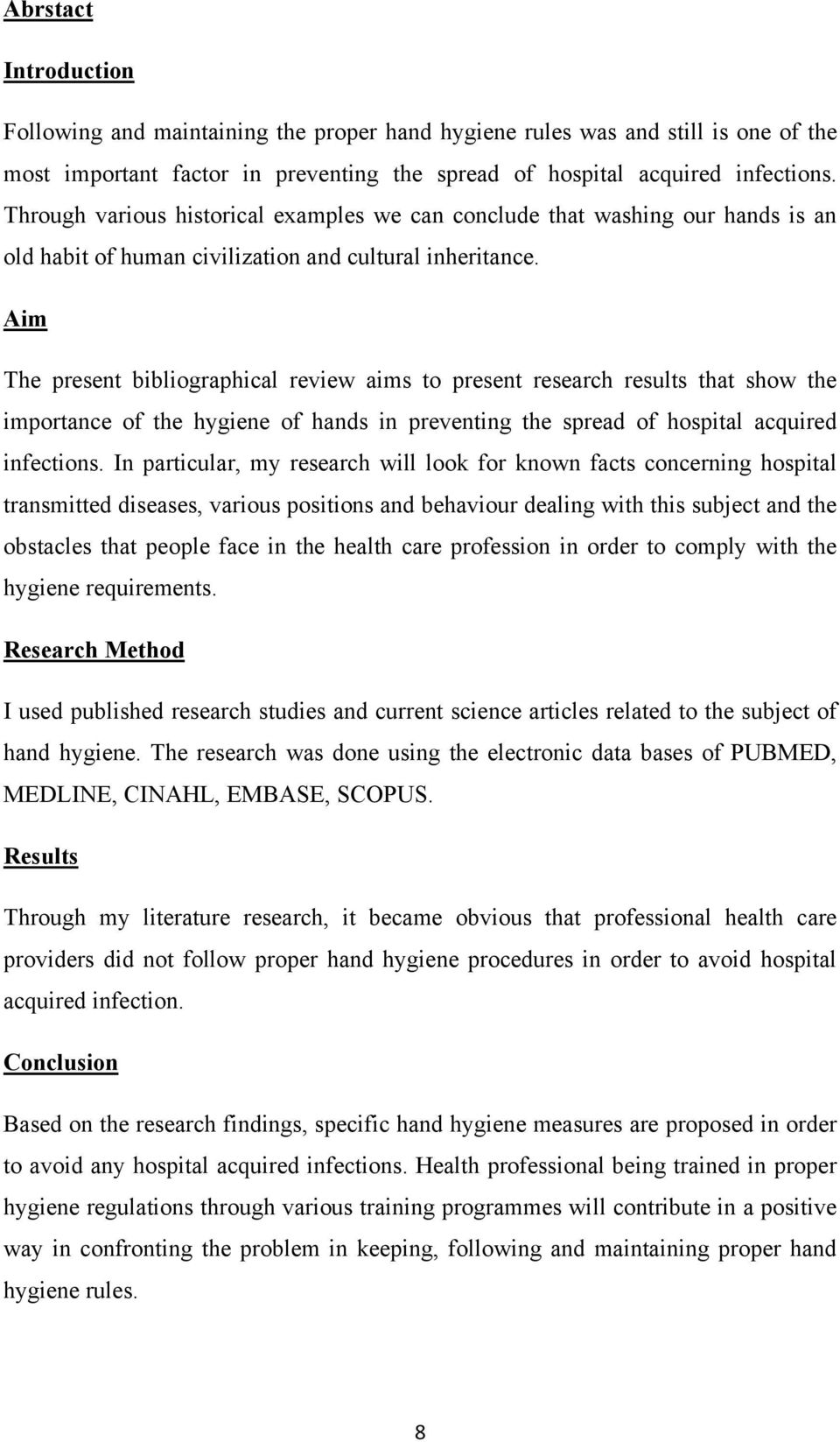 Aim The present bibliographical review aims to present research results that show the importance of the hygiene of hands in preventing the spread of hospital acquired infections.