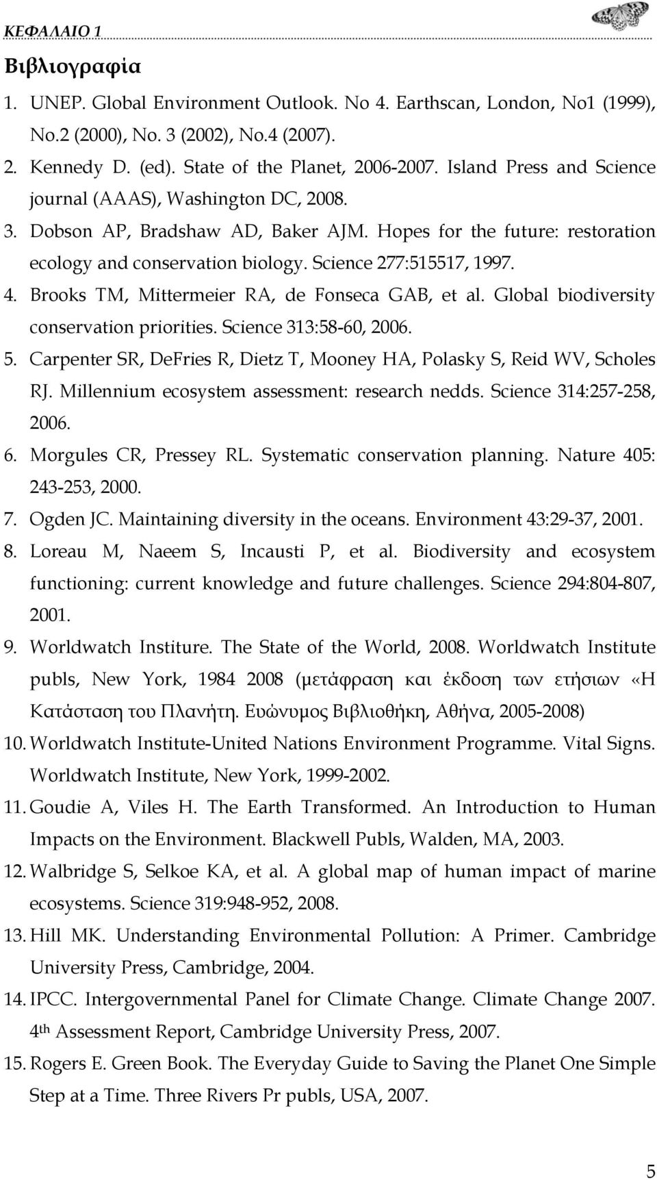 Brooks TM, Mittermeier RA, de Fonseca GAB, et al. Global biodiversity conservation priorities. Science 313:58-60, 2006. 5. Carpenter SR, DeFries R, Dietz T, Mooney HA, Polasky S, Reid WV, Scholes RJ.