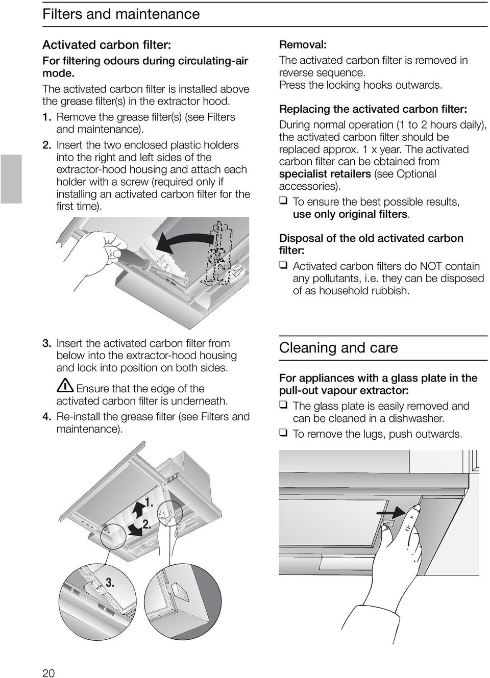 Insert the two enclosed plastic holders into the right and left sides of the extractor-hood housing and attach each holder with a screw (required only if installing an activated carbon filter for the