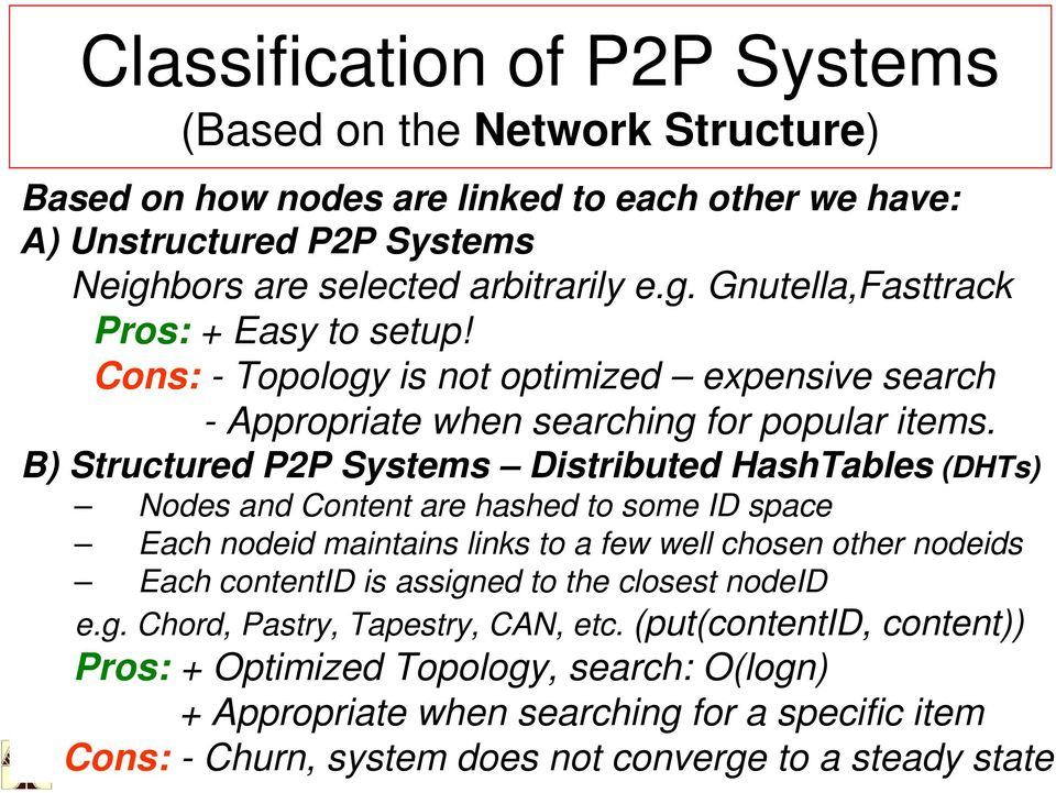 B) Structured P2P Systems Distributed HashTables (DHTs) Nodes and Content are hashed to some ID space Each nodeid maintains links to a few well chosen other nodeids Each contentid is