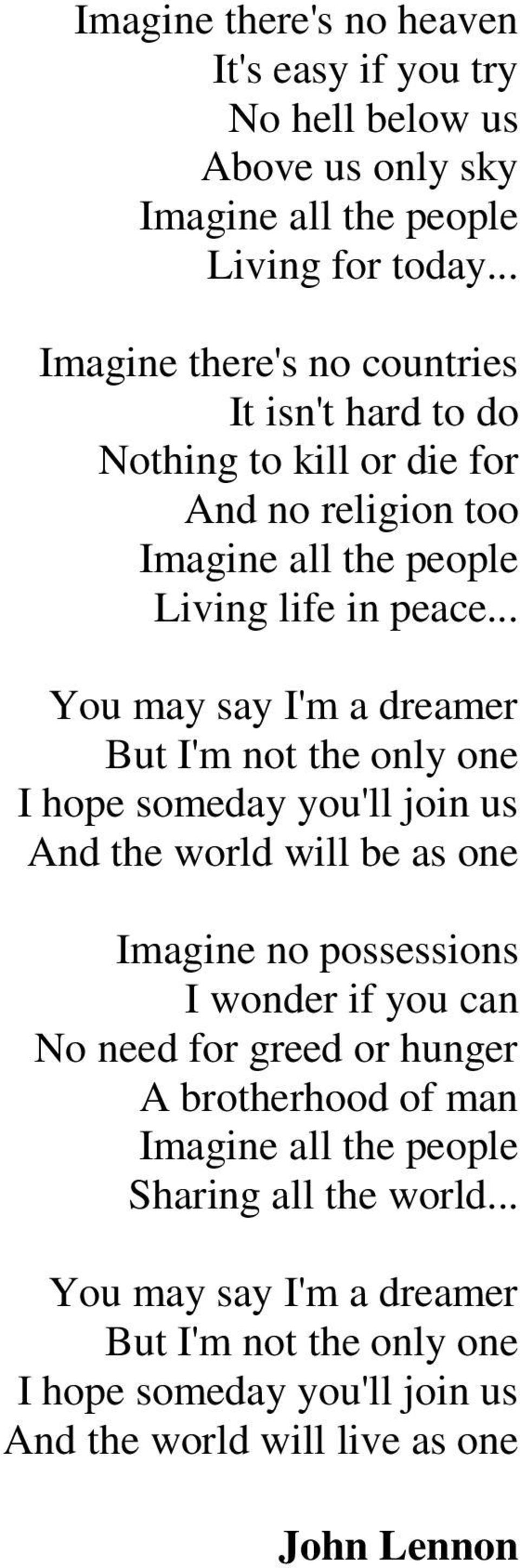.. You may say I'm a dreamer But I'm not the only one I hope someday you'll join us And the world will be as one Imagine no possessions I wonder if you can No