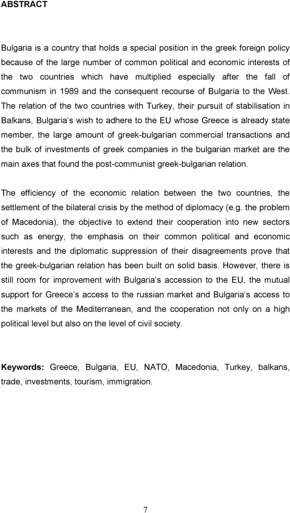 The relation of the two countries with Turkey, their pursuit of stabilisation in Balkans, Bulgaria s wish to adhere to the EU whose Greece is already state member, the large amount of greek-bulgarian