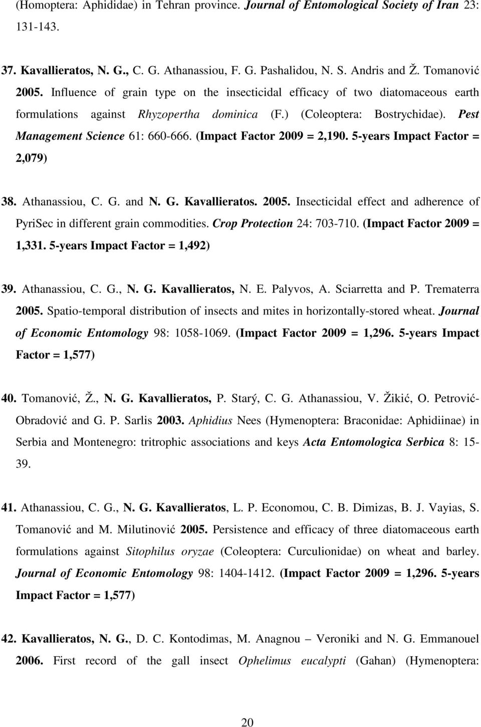 (Impact Factor 2009 = 2,190. 5-years Impact Factor = 2,079) 38. Athanassiou, C. G. and N. G. Kavallieratos. 2005. Insecticidal effect and adherence of PyriSec in different grain commodities.