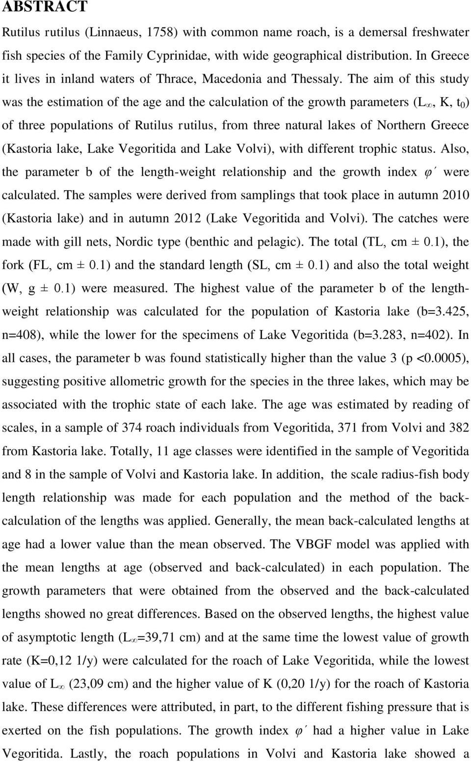 The aim of this study was the estimation of the age and the calculation of the growth parameters (L, K, t 0 ) of three populations of Rutilus rutilus, from three natural lakes of Northern Greece