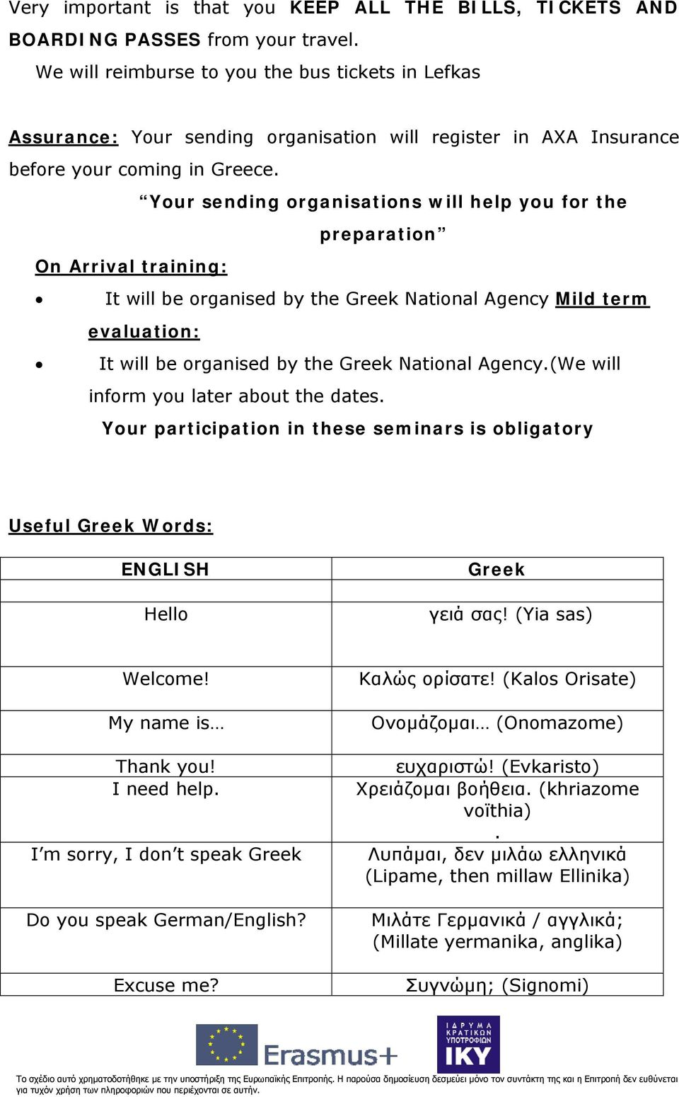 Your sending organisations will help you for the preparation On Arrival training: It will be organised by the Greek National Agency Mild term evaluation: It will be organised by the Greek National