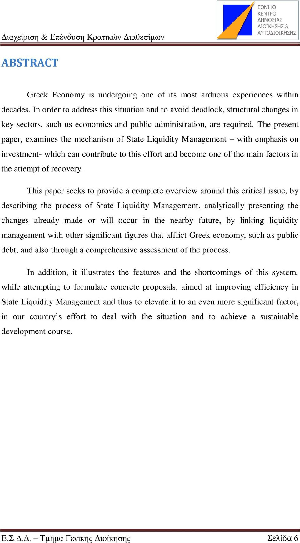 The present paper, examines the mechanism of State Liquidity Management with emphasis on investment- which can contribute to this effort and become one of the main factors in the attempt of recovery.