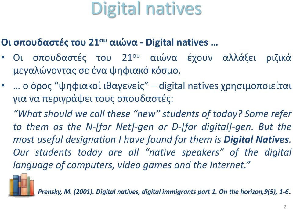 Some refer to them as the N-[for Net]-gen or D-[for digital]-gen. But the most useful designation I have found for them is Digital Natives.