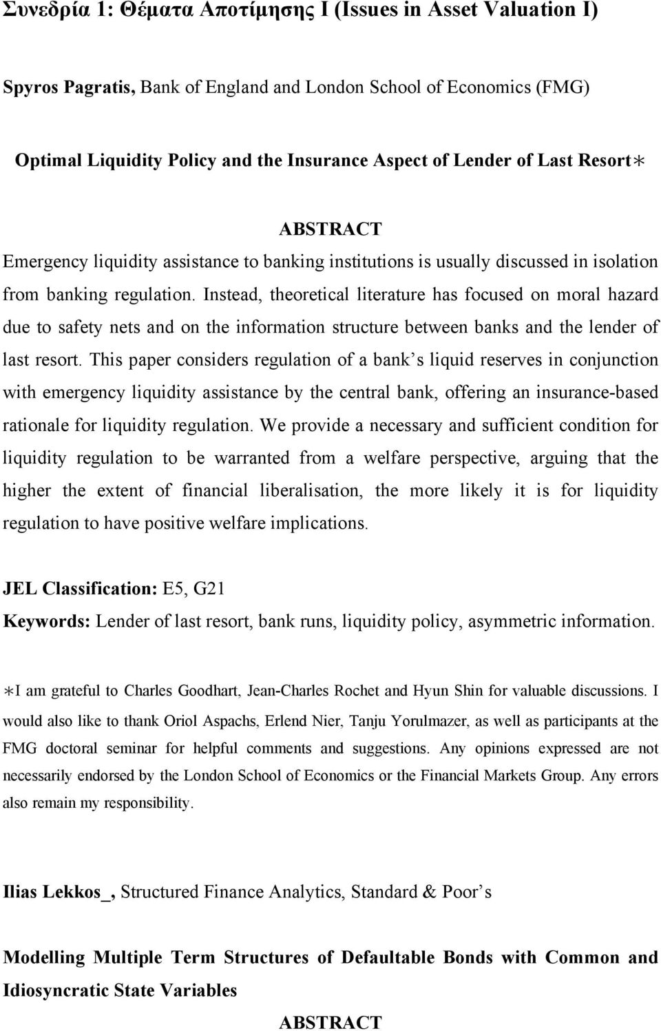 Instead, theoretical literature has focused on moral hazard due to safety nets and on the information structure between banks and the lender of last resort.