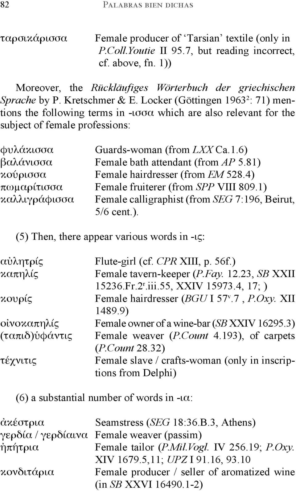 Locker (Göttingen 1963 2 : 71) mentions the following terms in -ισσα which are also relevant for the subject of female professions: φυλάκισσα Guards-woman (from LXX Ca.1.6) βαλάνισσα Female bath attendant (from AP 5.