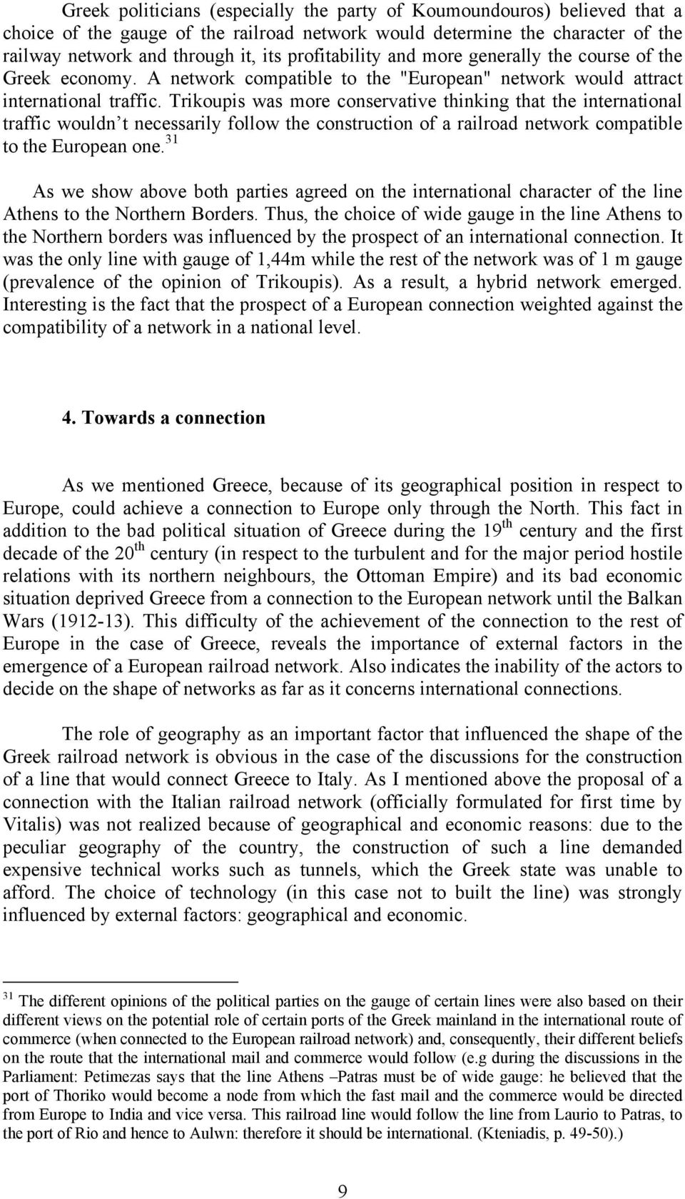 Trikoupis was more conservative thinking that the international traffic wouldn t necessarily follow the construction of a railroad network compatible to the European one.