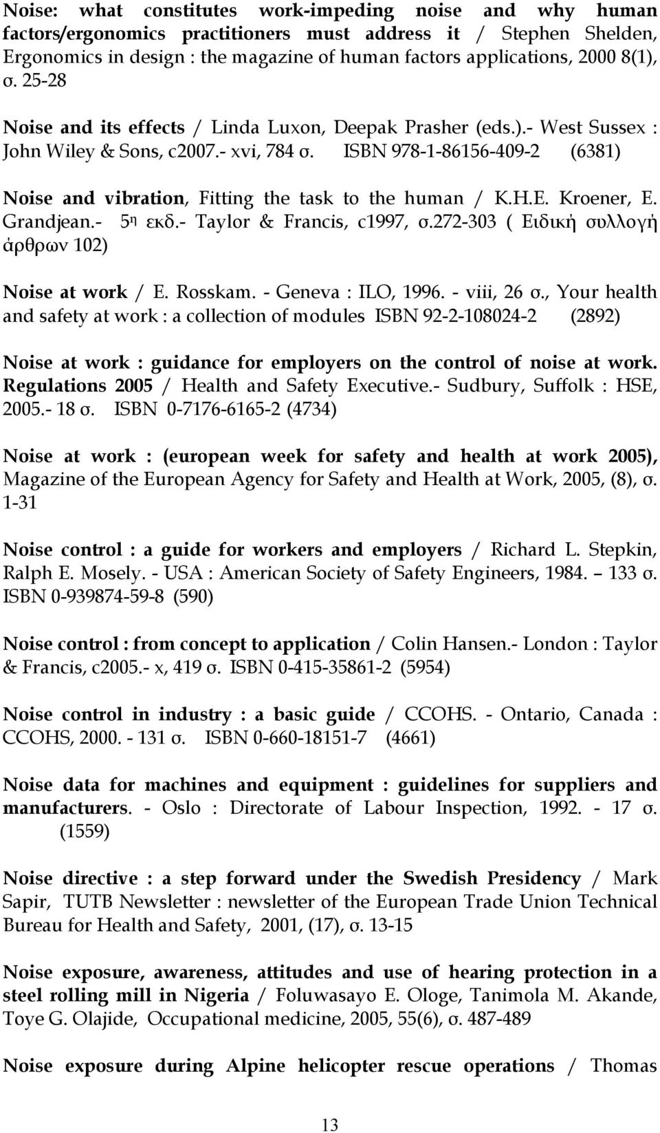 ISBN 978-1-86156-409-2 (6381) Noise and vibration, Fitting the task to the human / K.H.E. Kroener, E. Grandjean.- 5 η εκδ.- Taylor & Francis, c1997, σ.