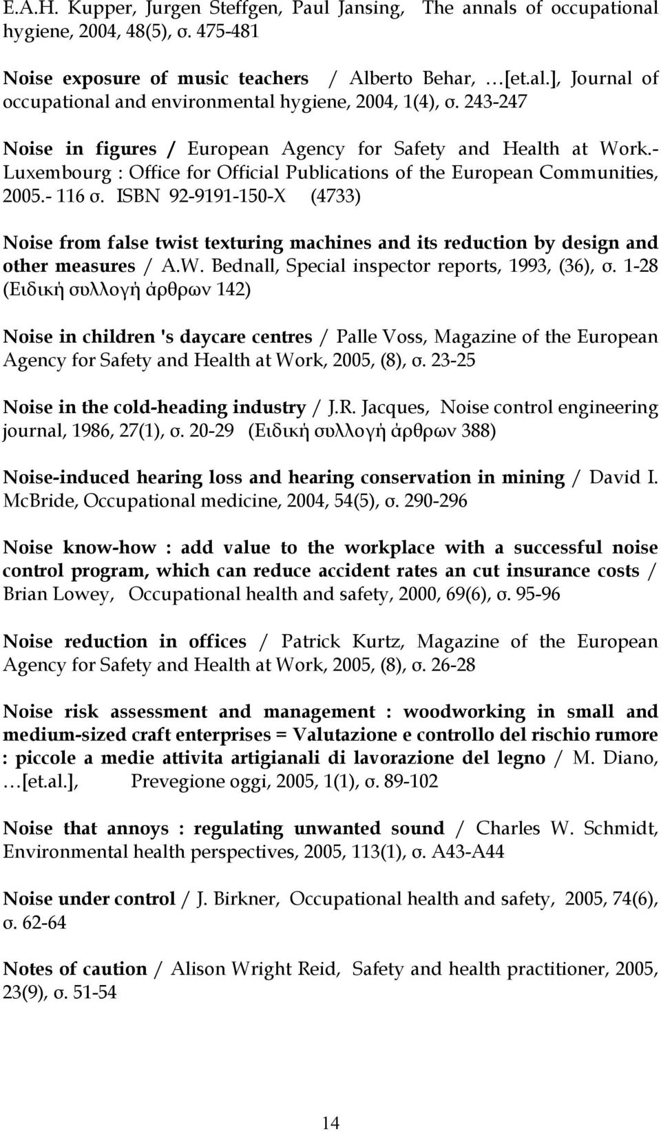 ISBN 92-9191-150-X (4733) Noise from false twist texturing machines and its reduction by design and other measures / A.W. Bednall, Special inspector reports, 1993, (36), σ.