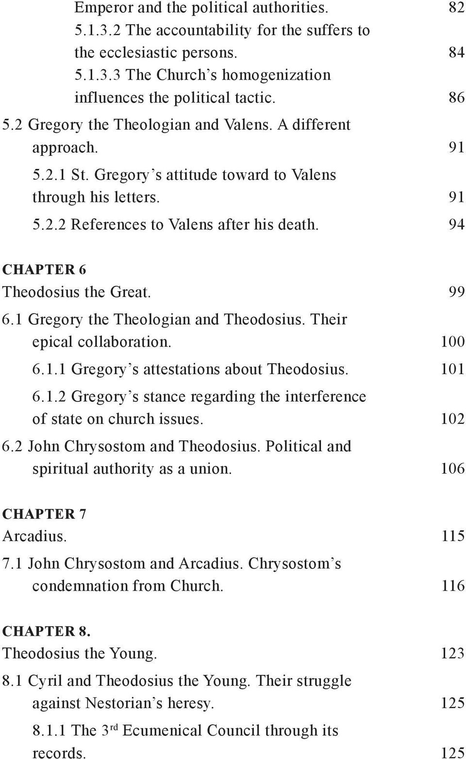 94 CHAPTER 6 Theodosius the Great. 99 6.1 Gregory the Theologian and Theodosius. Their epical collaboration. 100 6.1.1 Gregory s attestations about Theodosius. 101 6.1.2 Gregory s stance regarding the interference of state on church issues.