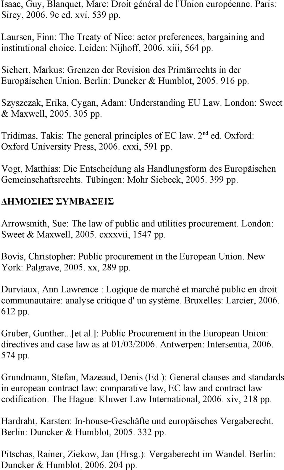 Szyszczak, Erika, Cygan, Adam: Understanding EU Law. London: Sweet & Maxwell, 2005. 305 pp. Tridimas, Takis: The general principles of EC law. 2 nd ed. Oxford: Oxford University Press, 2006.