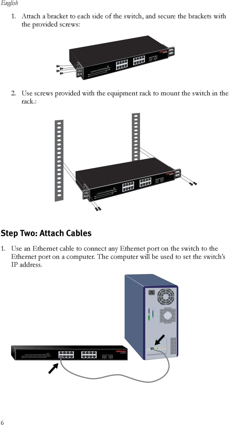 Use screws provided with the equipment rack to mount the switch in the rack.: Step Two: Attach Cables 1.