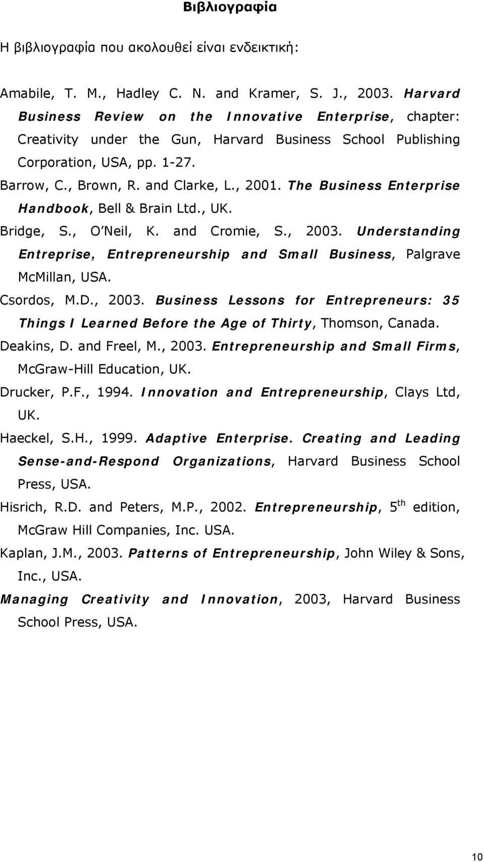 The Business Enterprise Handbk, Bell & Brain Ltd., UK. Bridge, S., O Neil, K. and Crmie, S., 2003. Understanding Entreprise, Entrepreneurship and Small Business, Palgrave McMillan, USA. Csrds, M.D.