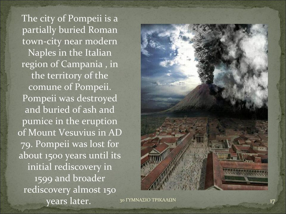 Pompeii was destroyed and buried of ash and pumice in the eruption of Mount Vesuvius in AD 79.