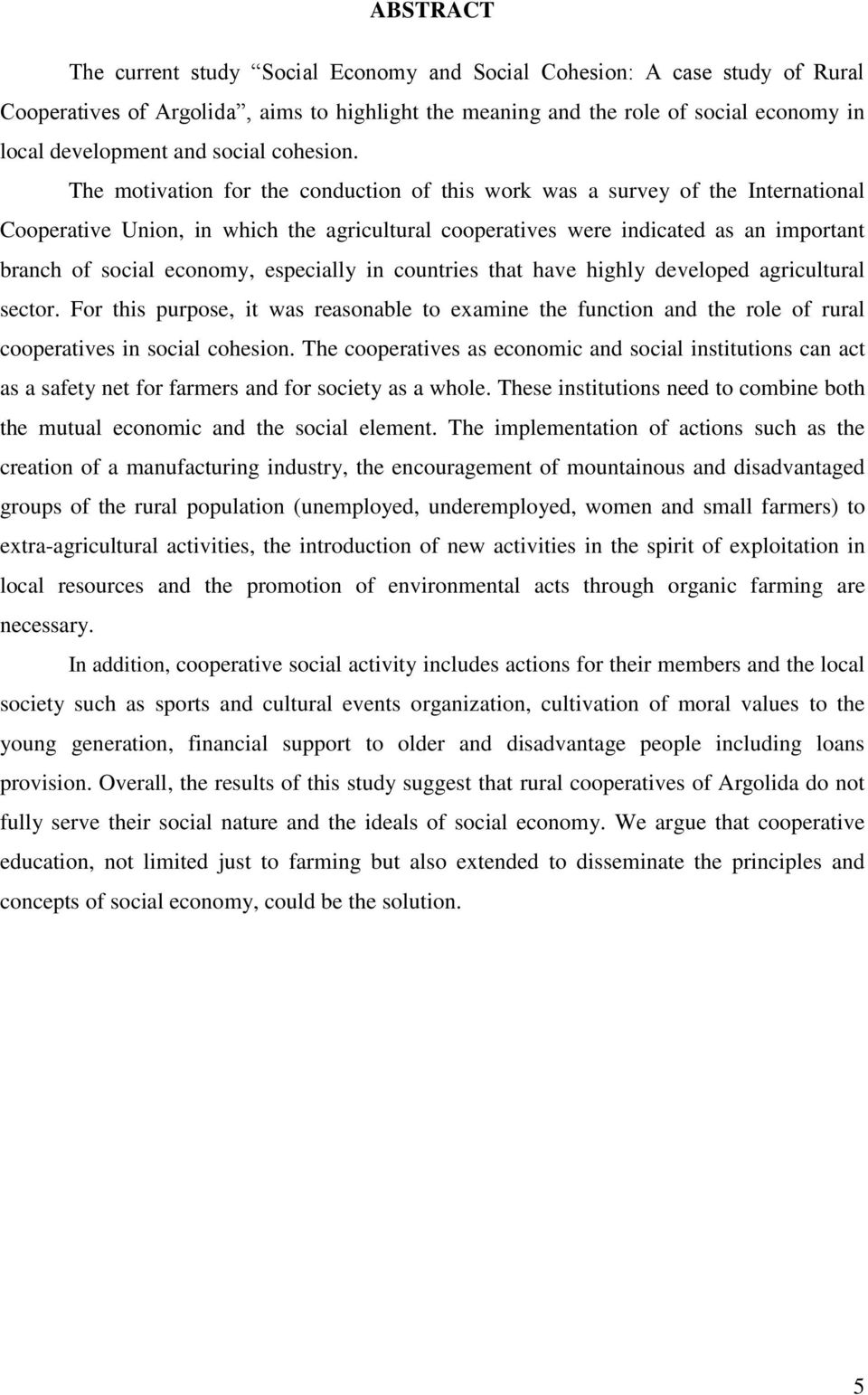 The motivation for the conduction of this work was a survey of the International Cooperative Union, in which the agricultural cooperatives were indicated as an important branch of social economy,