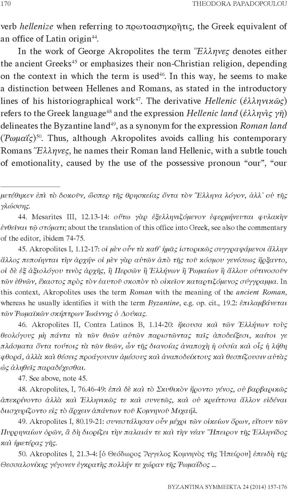 In this way, he seems to make a distinction between Hellenes and Romans, as stated in the introductory lines of his historiographical work 47.