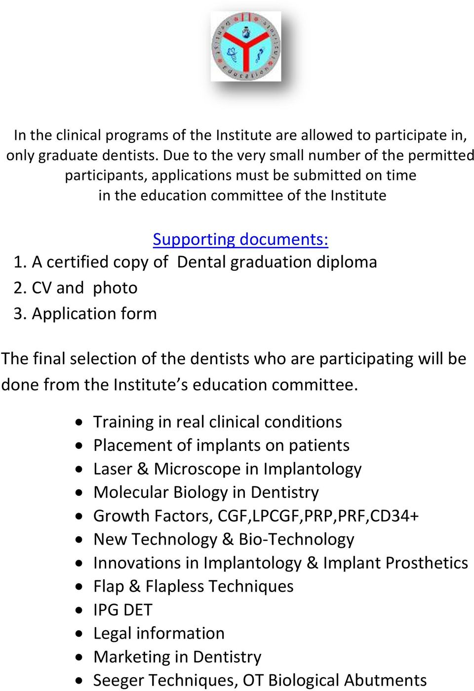 A certified copy of Dental graduation diploma 2. CV and photo 3. Application form The final selection of the dentists who are participating will be done from the Institute s education committee.