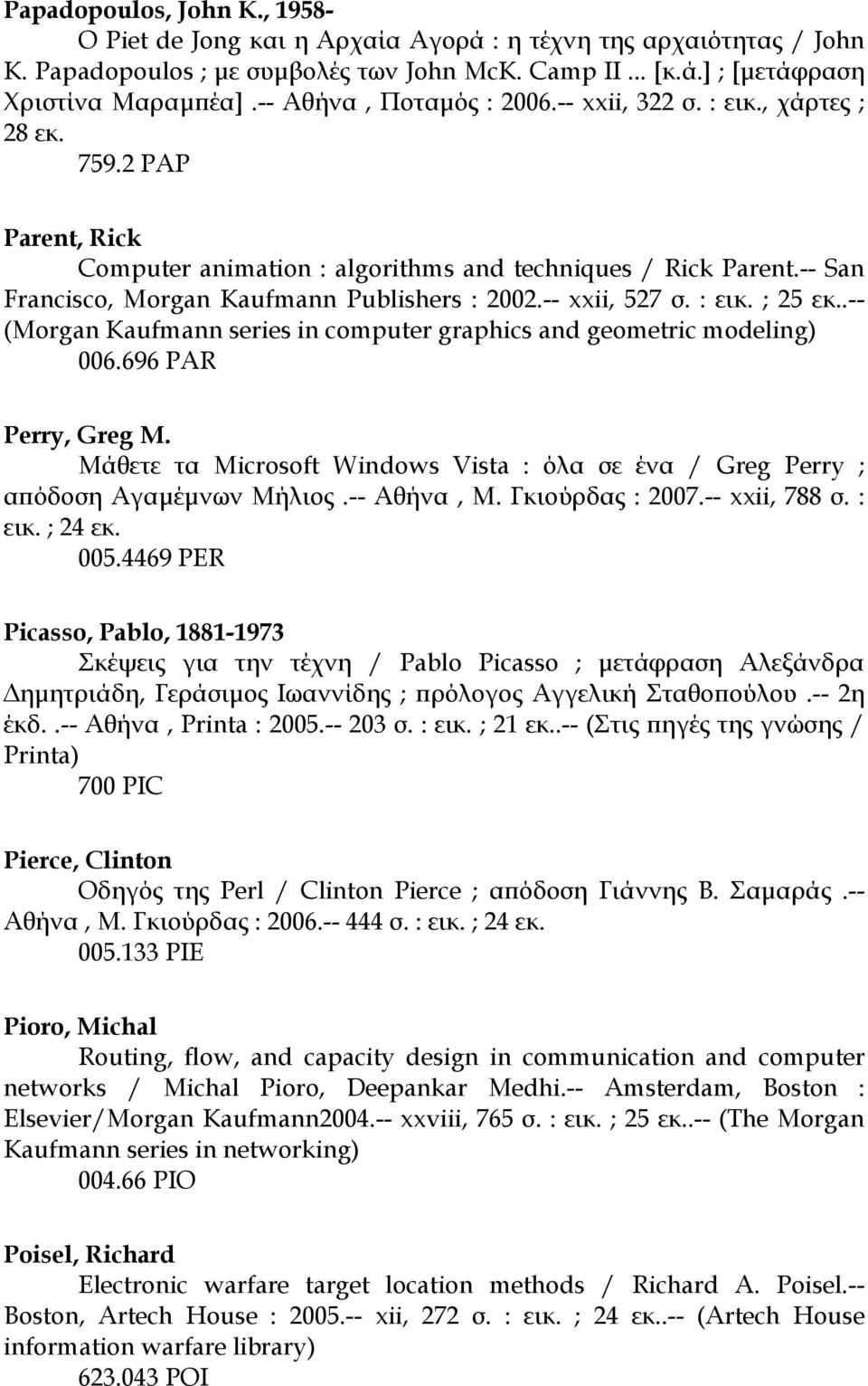 -- San Francisco, Morgan Kaufmann Publishers : 2002.-- xxii, 527 σ. : εικ. ; 25 εκ..-- (Morgan Kaufmann series in computer graphics and geometric modeling) 006.696 PAR Perry, Greg M.