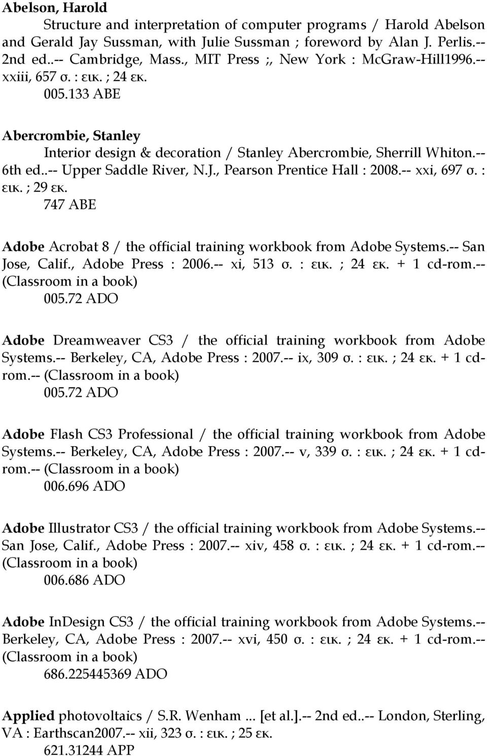 .-- Upper Saddle River, N.J., Pearson Prentice Hall : 2008.-- xxi, 697 σ. : εικ. ; 29 εκ. 747 ABE Adobe Acrobat 8 / the official training workbook from Adobe Systems.-- San Jose, Calif.