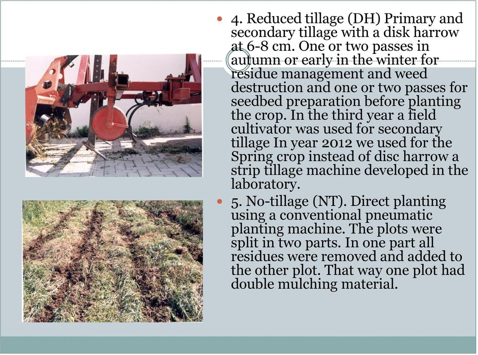 In the third year a field cultivator was used for secondary tillage In year 2012 we used for the Spring crop instead of disc harrow a strip tillage machine developed