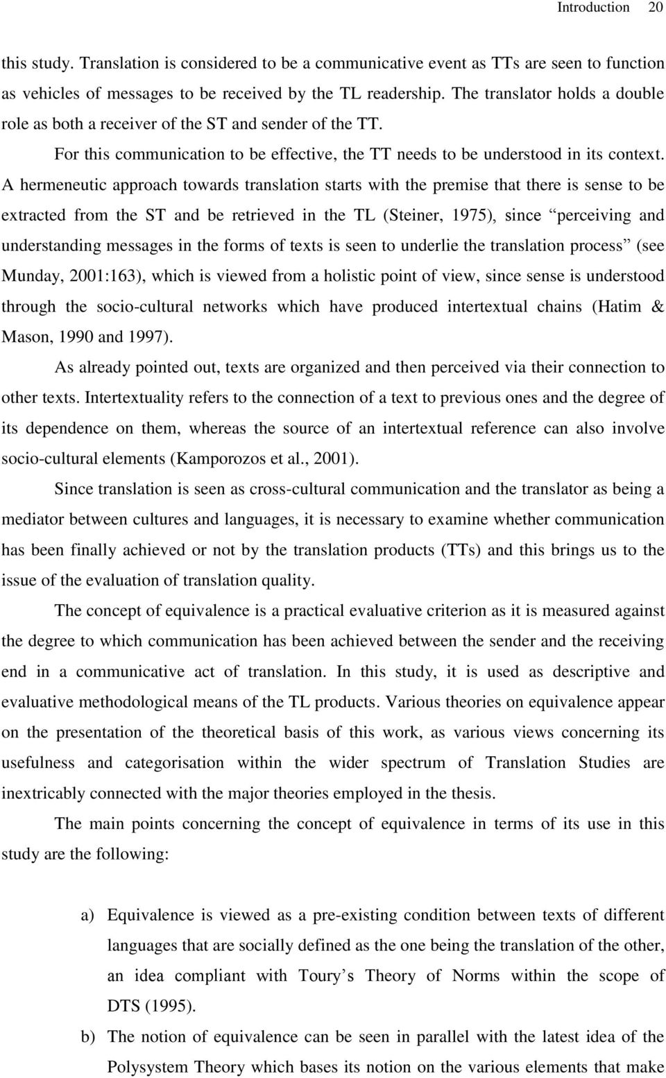 A hermeneutic approach towards translation starts with the premise that there is sense to be extracted from the ST and be retrieved in the TL (Steiner, 1975), since perceiving and understanding