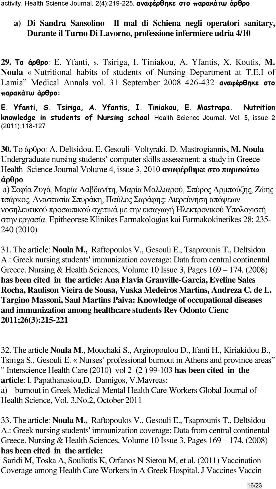 Tiniakou, A. Yfantis, X. Koutis, M. Noula «Nutritional habits of students of Nursing Department at T.E.I of Lamia Medical Annals vol. 31 September 2008 426-432 αναφέρθηκε στο παρακάτω άρθρο: E.