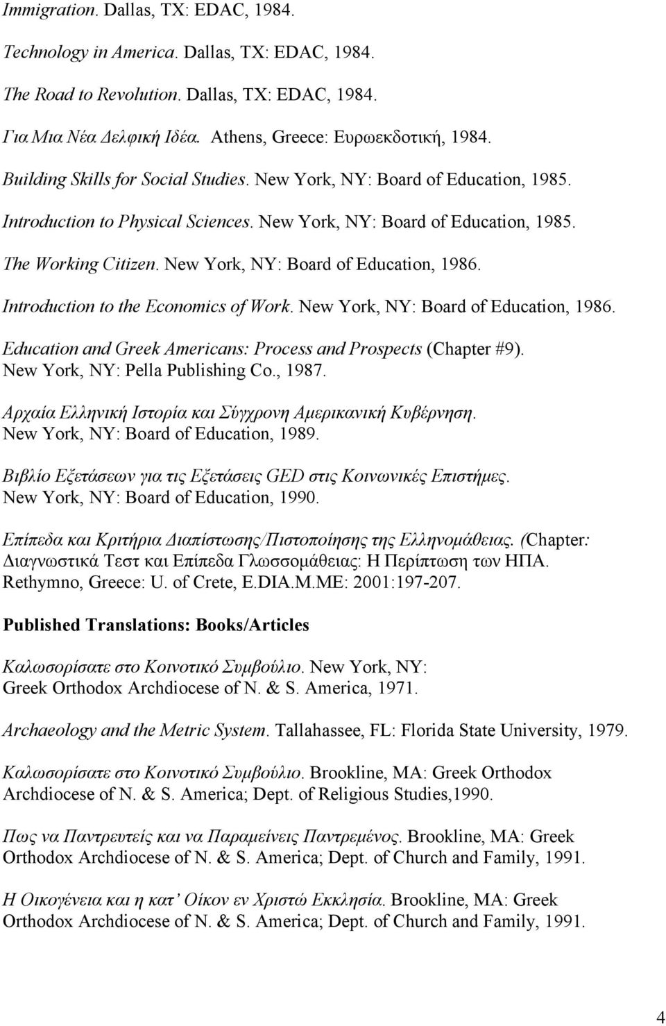 New York, NY: Board of Education, 1986. Introduction to the Economics of Work. New York, NY: Board of Education, 1986. Education and Greek Americans: Process and Prospects (Chapter #9).