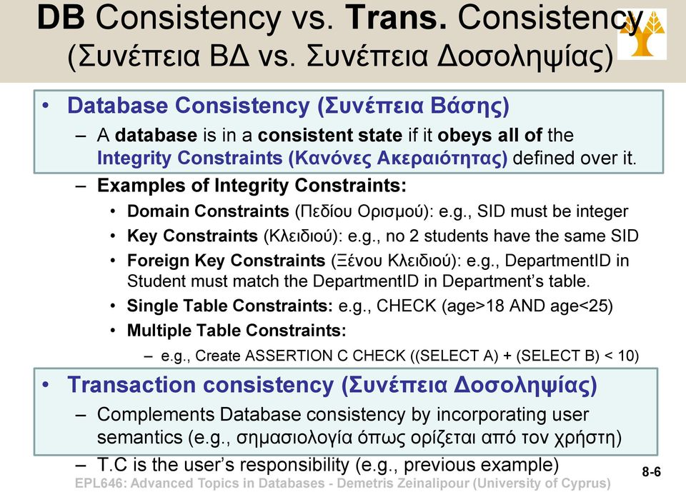 Examples of Integrity Constraints: Domain Constraints (Πεδίου Ορισμού): e.g., SID must be integer Key Constraints (Κλειδιού): e.g., no 2 students have the same SID Foreign Key Constraints (Ξένου Κλειδιού): e.
