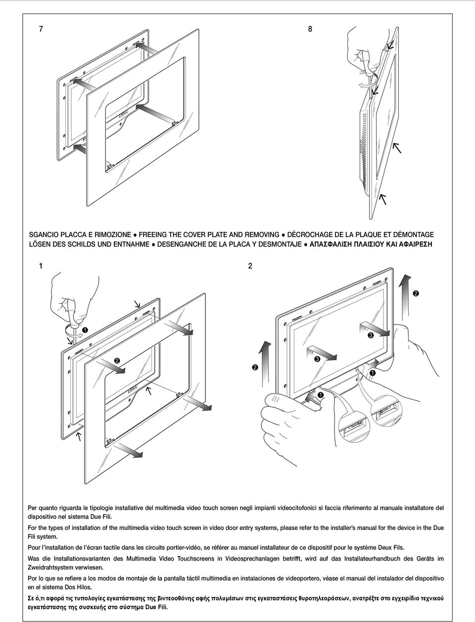 Due Fili. For the types of installation of the multimedia video touch screen in video door entry systems, please refer to the installer s manual for the device in the Due Fili system.