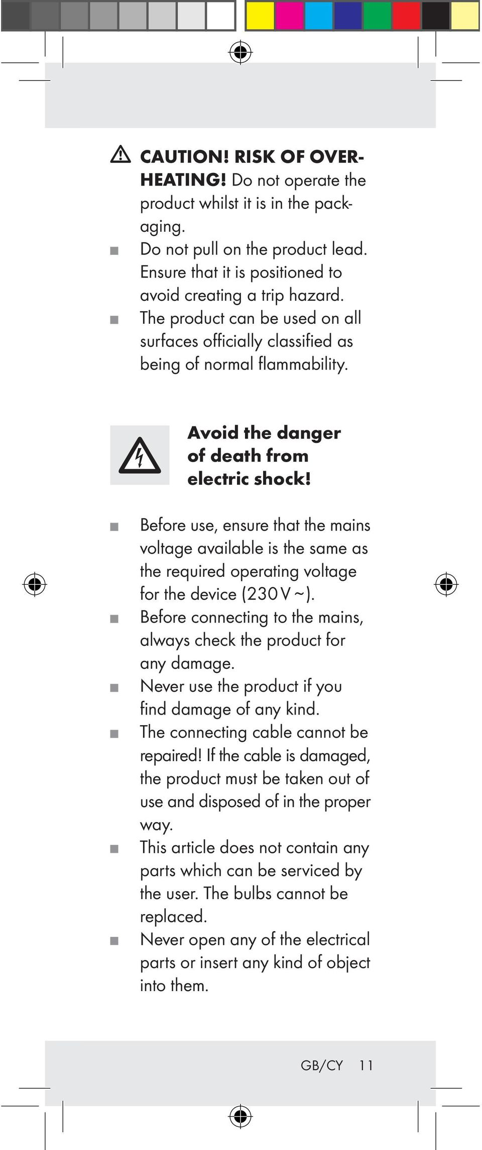 Before use, ensure that the mains voltage available is the same as the required operating voltage for the device (230 V ~ ). Before connecting to the mains, always check the product for any damage.