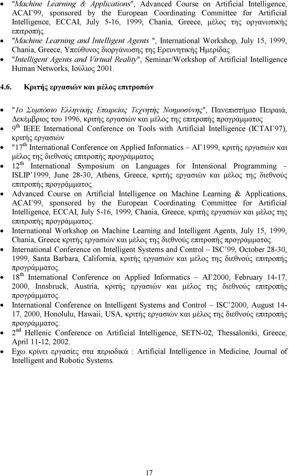 """Machine Learning and Intelligent Agents "", International Workshop, July 15, 1999, Chania, Greece, Υπεύθυνος διοργάνωσης της Ερευνητικής Ημερίδας ""Intelligent Agents and Virtual Reality"","