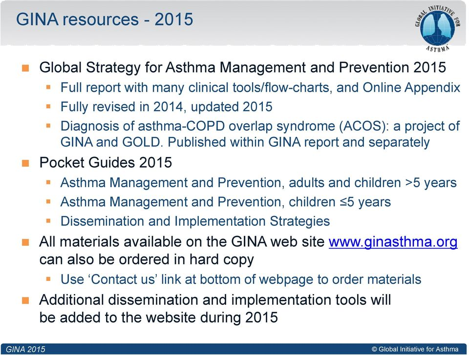 Published within GINA report and separately Pocket Guides 2015 Asthma Management and Prevention, adults and children >5 years Asthma Management and Prevention, children 5 years