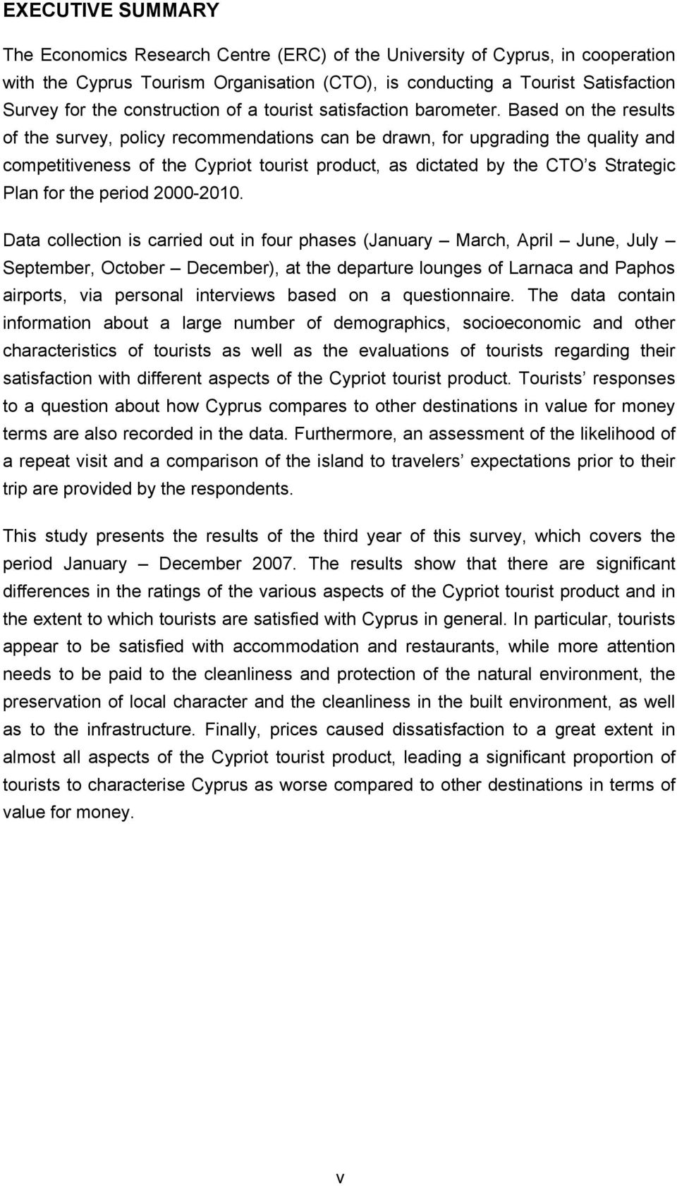 Based on the results of the survey, policy recommendations can be drawn, for upgrading the quality and competitiveness of the Cypriot tourist product, as dictated by the CTO s Strategic Plan for the