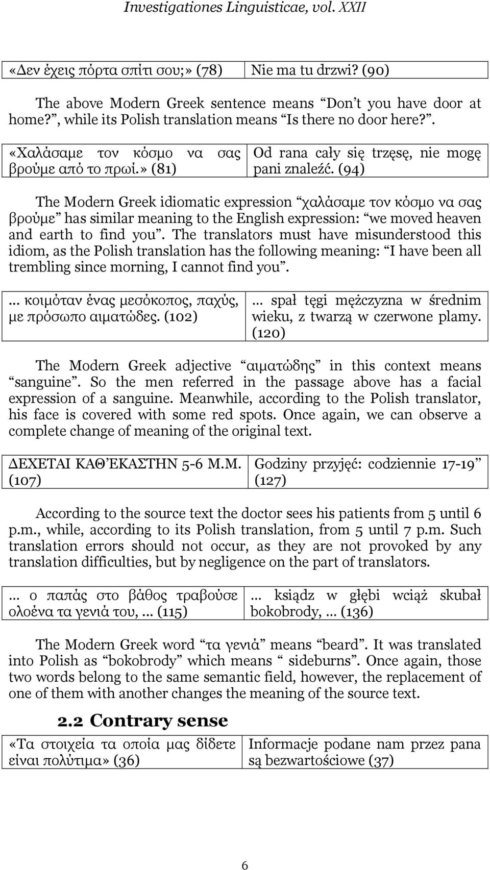 (94) The Modern Greek idiomatic expression χαλάσαµε τον κόσµο να σας βρούµε has similar meaning to the English expression: we moved heaven and earth to find you.